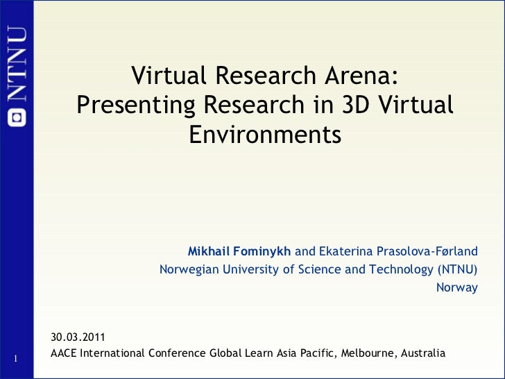 Virtual Research Arena: Presenting Research in 3D Virtual Environments Mikhail Fominykh  and Ekaterina Prasolova-Førland N...
