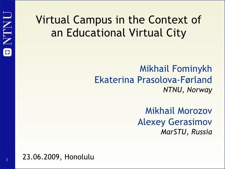Virtual Campus in the Context of an Educational Virtual City Mikhail Fominykh Ekaterina Prasolova-Førland NTNU, Norway Mik...