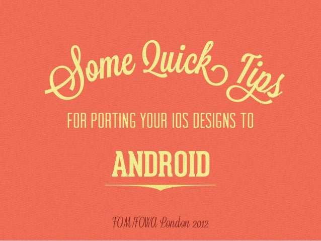 ome Quick TipsS for porting your iOS designs to        ANDROID        FOM/FOWA London 2012