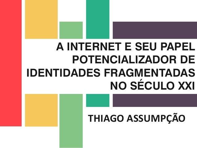 THIAGO ASSUMPÇÃO A INTERNET E SEU PAPEL POTENCIALIZADOR DE IDENTIDADES FRAGMENTADAS NO SÉCULO XXI
