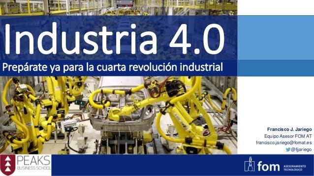 Industria 4.0Prepárate ya para la cuarta revolución industrial Francisco J. Jariego Equipo Asesor FOM AT francisco.jariego...