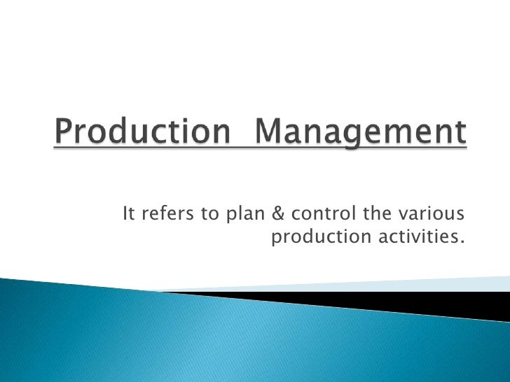 Production  Management<br />It refers to plan & control the various production activities.<br />