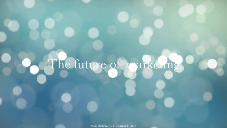 The future of marketing.           Matt Dickman//Fleishman-Hillard