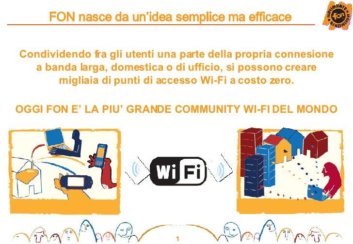 FON nasce da un'idea semplice ma efficace Condividendo fra gli utenti una parte della propria connesione a banda larga, do...