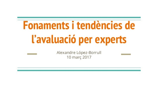 Fonaments i tendències de l'avaluació per experts Alexandre López-Borrull 10 març 2017
