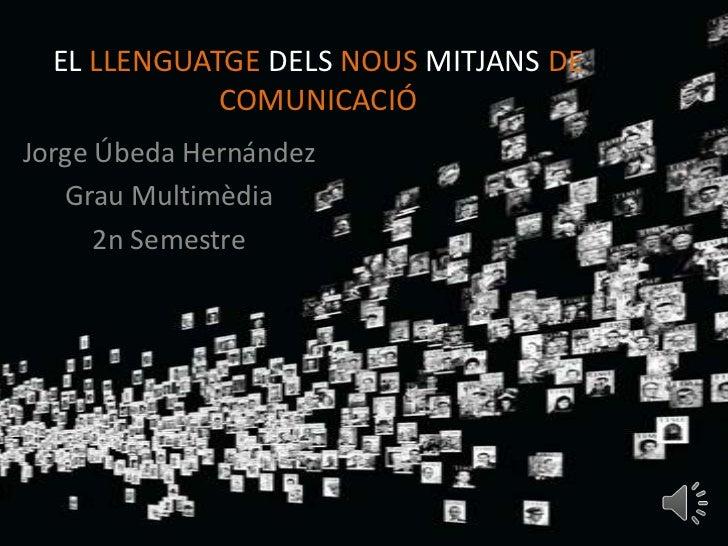 EL LLENGUATGE DELS NOUS MITJANS DE             COMUNICACIÓJorge Úbeda Hernández   Grau Multimèdia      2n Semestre