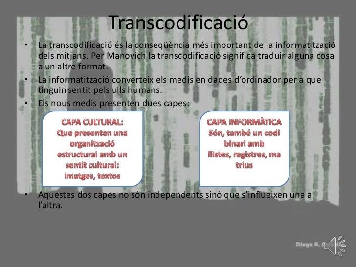 Transcodificació• La transcodificació és la conseqüència més important de la informatització  dels mitjans. Per Manovich l...