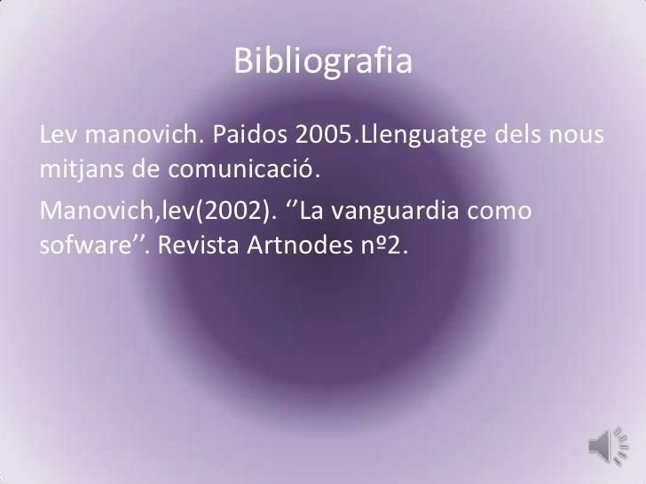 BibliografiaLev manovich. Paidos 2005.Llenguatge dels nousmitjans de comunicació.Manovich,lev(2002). ''La vanguardia comos...