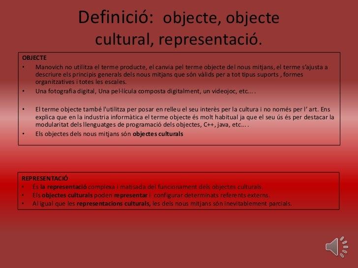 Definició: objecte, objecte                          cultural, representació.OBJECTE•   Manovich no utilitza el terme prod...