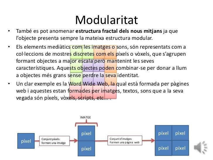 Modularitat• També es pot anomenar estructura fractal dels nous mitjans ja que  l'objecte presenta sempre la mateixa estru...