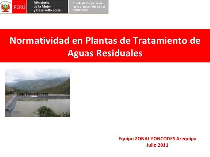 Normatividad en Plantas de Tratamiento de Aguas Residuales Equipo ZONAL FONCODES Arequipa Julio 2011