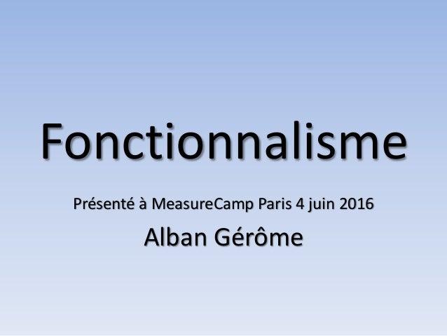 Fonctionnalisme Présenté à MeasureCamp Paris 4 juin 2016 Alban Gérôme