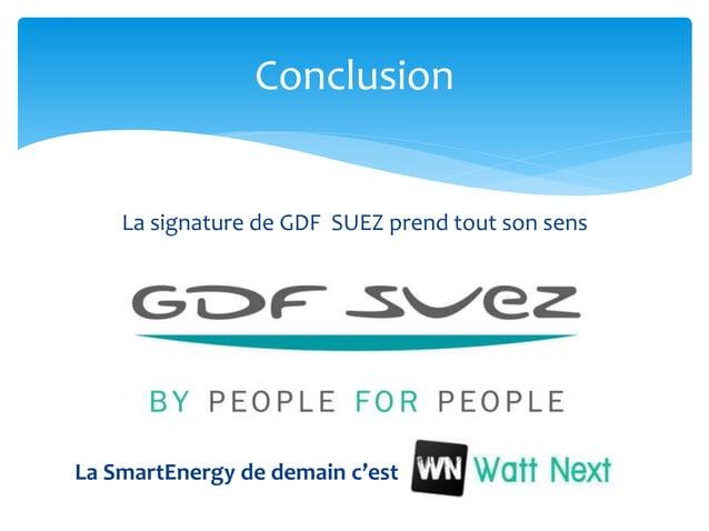 Conclusion La signature de GDF SUEZ prend tout son sens La SmartEnergy de demain c'est