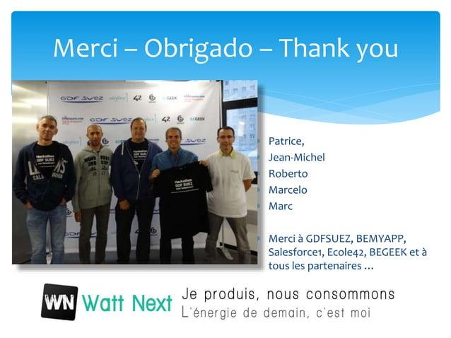  Patrice,  Jean-Michel  Roberto  Marcelo  Marc  Merci à GDFSUEZ, BEMYAPP, Salesforce1, Ecole42, BEGEEK et à tous les...