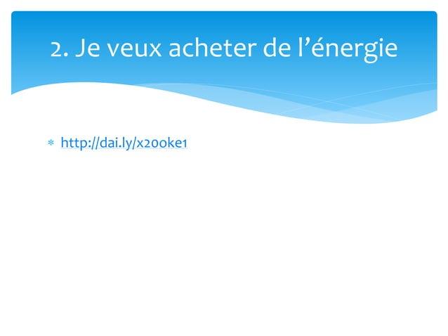  http://dai.ly/x20oke1 2. Je veux acheter de l'énergie