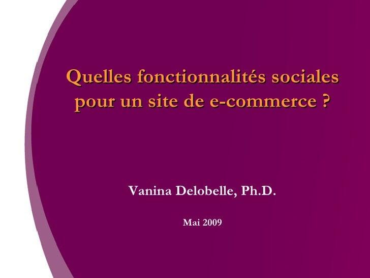 Quelles fonctionnalités sociales pour un site de e-commerce ? Vanina Delobelle, Ph.D. Mai 2009