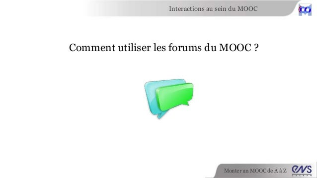 Interactions au sein du MOOC  Comment utiliser les forums du MOOC ?  Monter un MOOC de A à Z