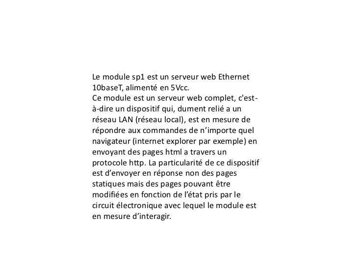 Le module sp1 est un serveur web Ethernet 10baseT, alimenté en 5Vcc.<br />Ce module est un serveur web complet, c'est-à-di...