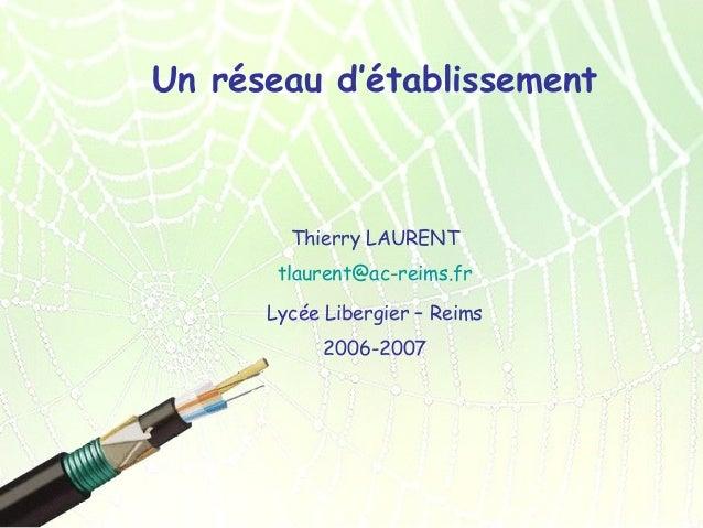 Un réseau d'établissement  Thierry LAURENT tlaurent@ac-reims.fr Lycée Libergier – Reims 2006-2007