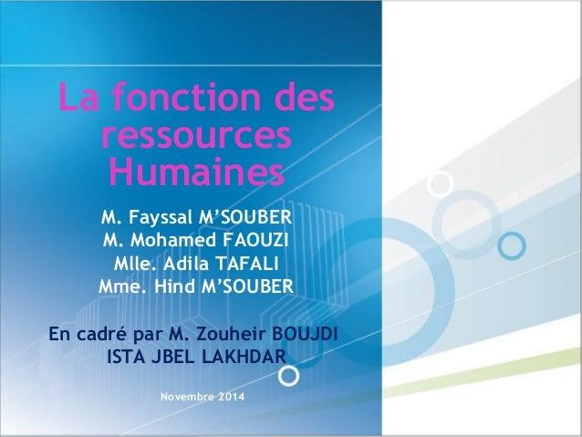 La fonction des ressources Humaines Novembre 2014 M. Fayssal M'SOUBER M. Mohamed FAOUZI Mlle. Adila TAFALI Mme. Hind M'SOU...