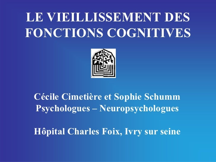 LE VIEILLISSEMENT DESFONCTIONS COGNITIVES Cécile Cimetière et Sophie Schumm Psychologues – Neuropsychologues Hôpital Charl...