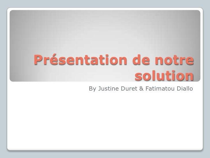 Présentation de notre             solution       By Justine Duret & Fatimatou Diallo
