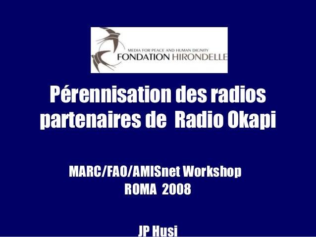 Pérennisation des radios partenaires de Radio Okapi MARC/FAO/AMISnet Workshop ROMA 2008 JP Husi