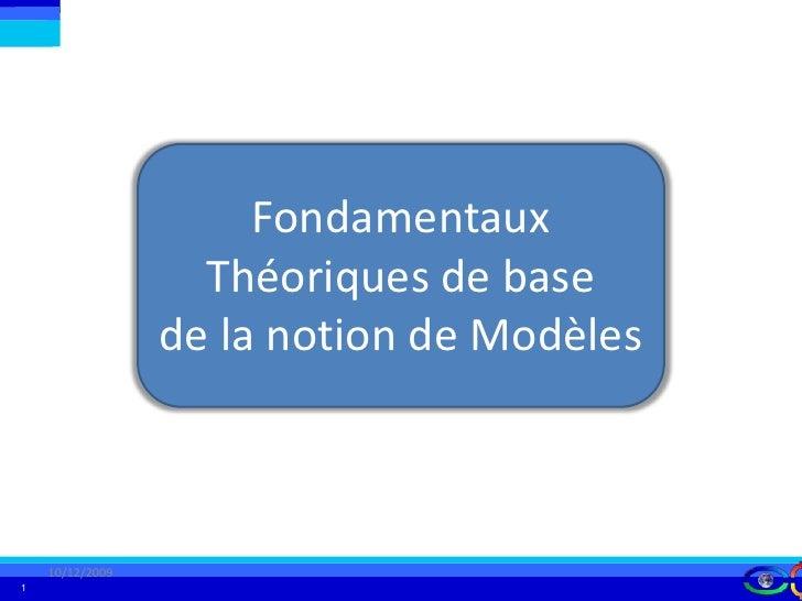 Fondamentaux Théoriques de base de la notion de Modèles<br />10/12/2009<br />