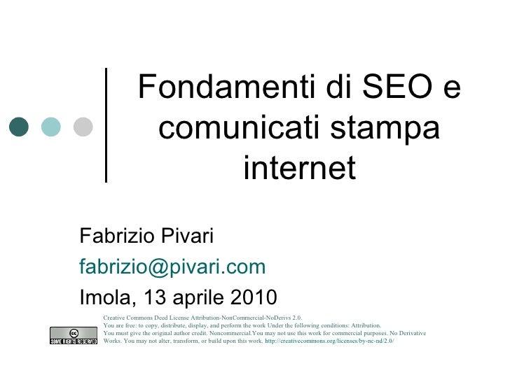 Fondamenti di SEO e comunicati stampa internet Fabrizio Pivari [email_address] Imola, 13 aprile 2010 Creative Commons Deed...