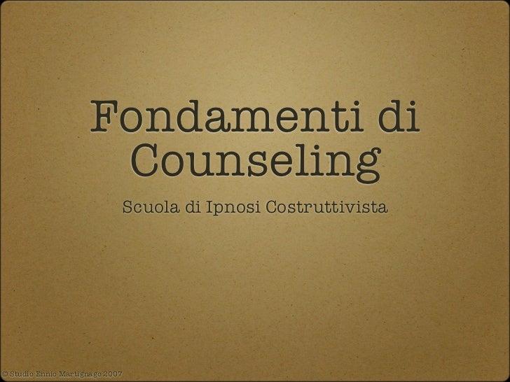 Fondamenti di                      Counseling                             Scuola di Ipnosi Costruttivista© Studio Ennio Ma...
