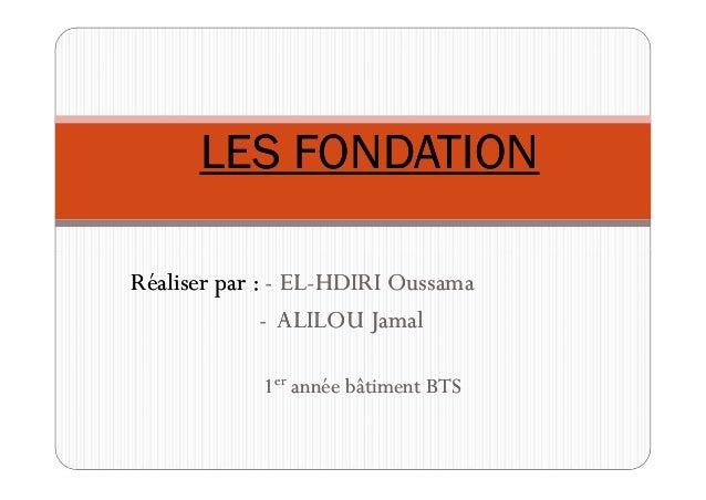 LES FONDATIONLES FONDATION Réaliser par :Réaliser par : -- ELEL--HDIRI OussamaHDIRI Oussama -- ALILOU JamalALILOU Jamal 11...