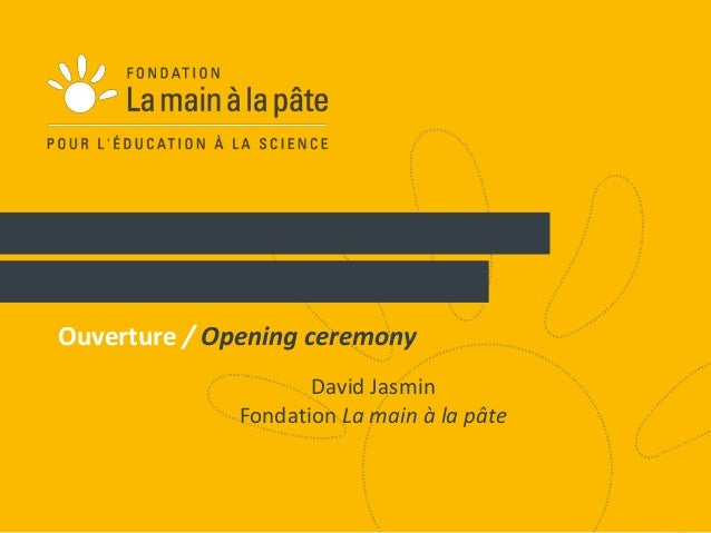 1  Ouverture / Opening ceremony  David Jasmin  Fondation La main à la pâte