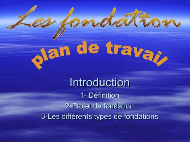 IntroductionIntroduction1- Définition1- Définition2-Projet de fondation2-Projet de fondation3-Les différents types de fond...