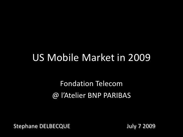 US Mobile Market in 2009<br />Fondation Telecom<br />@ l'Atelier BNP PARIBAS<br />Stephane DELBECQUE<br />July 7 2009<br />