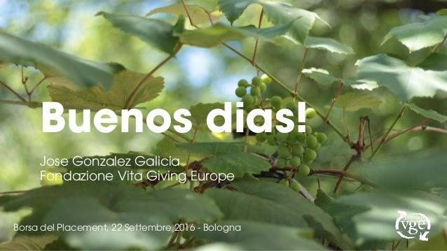 Buenos dias! Jose Gonzalez Galicia Fondazione Vita Giving Europe Borsa del Placement, 22 Settembre 2016 - Bologna
