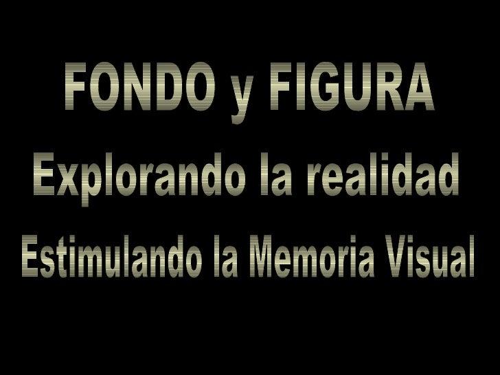 FONDO y FIGURA Explorando la realidad Estimulando la Memoria Visual
