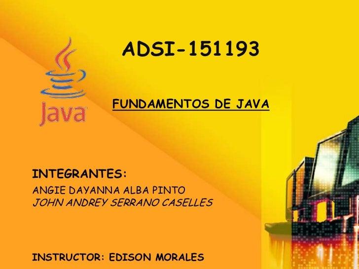ADSI-151193            FUNDAMENTOS DE JAVAINTEGRANTES:ANGIE DAYANNA ALBA PINTOJOHN ANDREY SERRANO CASELLESINSTRUCTOR: EDIS...