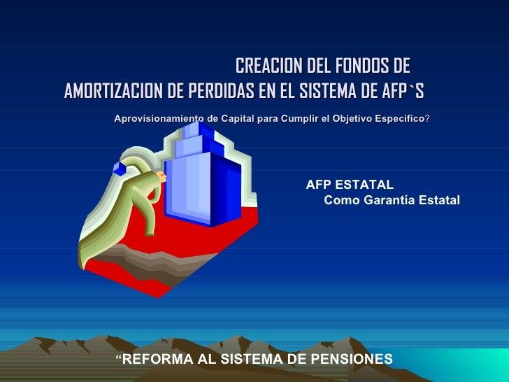 CREACION DEL FONDOS DE AMORTIZACION DE PERDIDAS EN EL SISTEMA DE AFP`S     Aprovisionamiento de Capital para Cumplir el ...