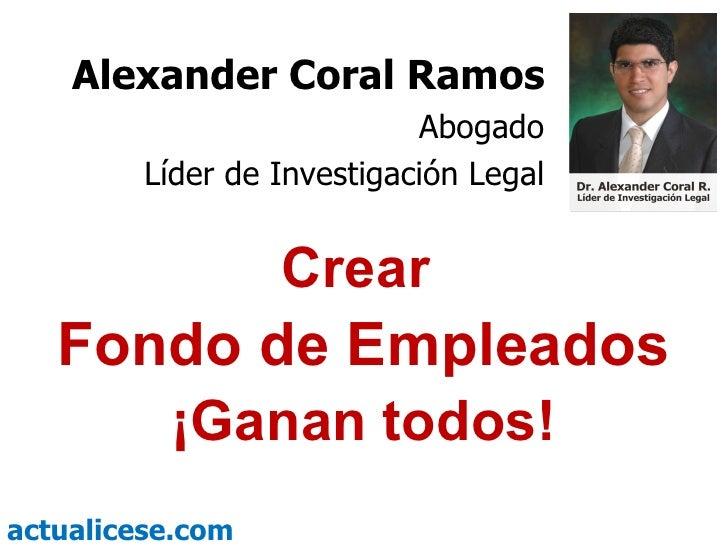 Crear  Fondo de Empleados ¡Ganan todos! Alexander Coral Ramos Abogado Líder de Investigación Legal