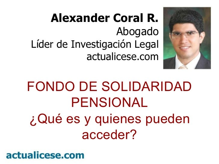 º Alexander Coral R. Abogado Líder de Investigación Legal actualicese.com FONDO DE SOLIDARIDAD PENSIONAL ¿Qué es y quienes...