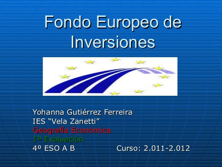 "Fondo Europeo de     InversionesYohanna Gutiérrez FerreiraIES ""Vela Zanetti""Geografía Económica1ª Evaluación4º ESO A B    ..."
