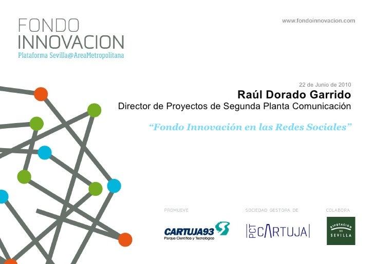 """22 de Junio de 2010 Raúl Dorado Garrido Director de Proyectos de Segunda Planta Comunicación """"Fondo Innovación en las Rede..."""