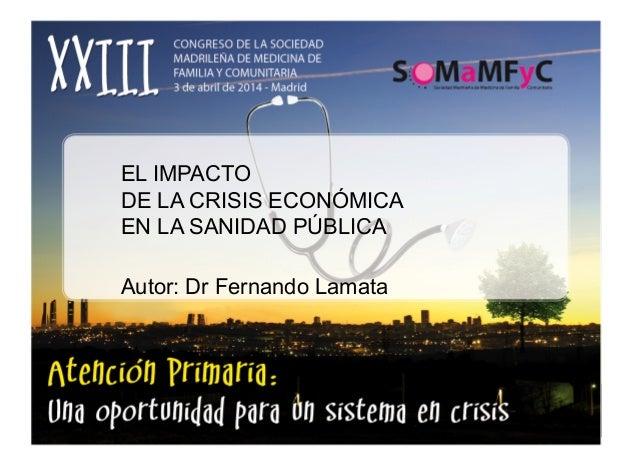 EL IMPACTO DE LA CRISIS ECONÓMICA EN LA SANIDAD PÚBLICA Autor: Dr Fernando Lamata