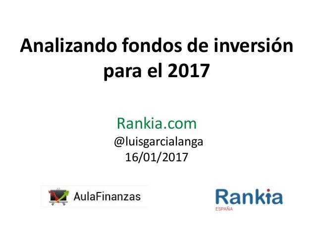 Analizando fondos de inversión para el 2017 Rankia.com @luisgarcialanga 16/01/2017