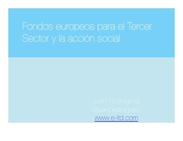 Fondos europeos para el Tercer Sector y la acción social  Juan Pedregosa @juanpedregosa (www.e-itd.com) )