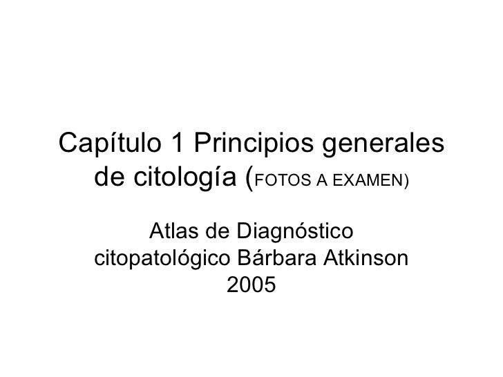 Capítulo 1 Principios generales de citología ( FOTOS A EXAMEN) Atlas de Diagnóstico citopatológico Bárbara Atkinson 2005