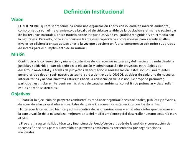 Definición Institucional Visión FONDO VERDE quiere ser reconocida como una organización líder y consolidada en materia amb...