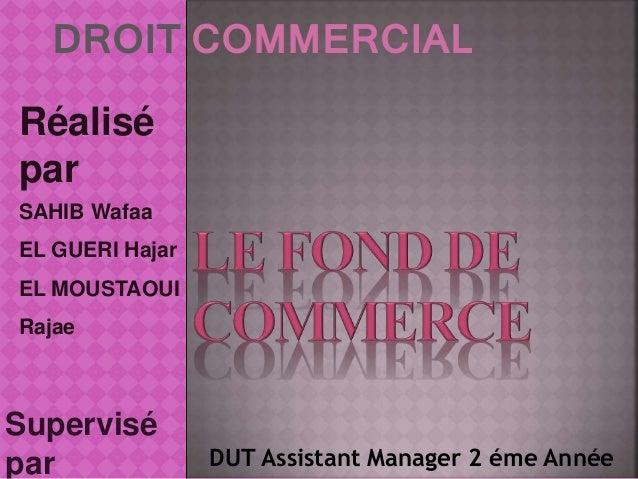 DROIT COMMERCIAL Supervisé par Réalisé par SAHIB Wafaa EL GUERI Hajar EL MOUSTAOUI Rajae DUT Assistant Manager 2 éme Année