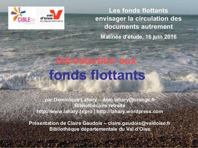 Dominique Lahary et Claire Gaudois. Introduction aux fonds flottants Cible95, Osny, 16/06/2016 Les fonds flottants envisag...