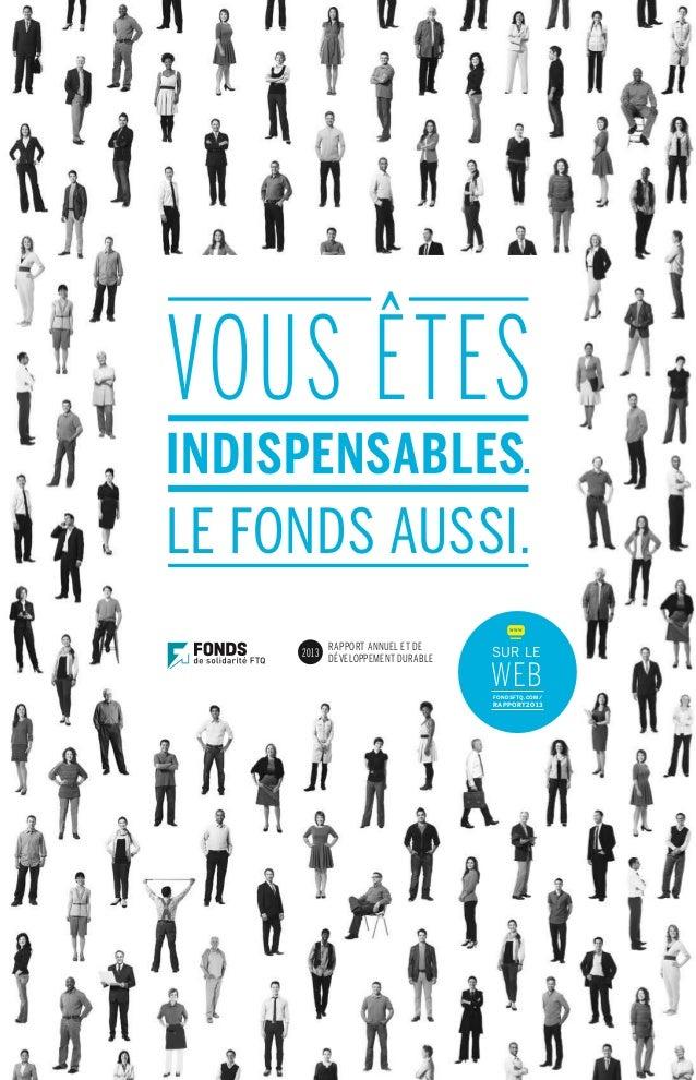 RAPPORT ANNUEL ET DE DÉVELOPPEMENT DURABLE 2013 SUR LE WEBFONDSFTQ.COM/ RAPPORT2013 WWW VOUS ÊTES INDISPENSABLES. LE FONDS...
